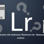 Lightroom, im Netzwerk und auf mehreren Rechnern!